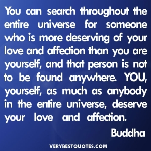 You-can-search-throughout-the-entire-universe-for-someone-who-is-more-deserving-of-your-love-and-affection-than-you-are-yourself-Buddha-Quotes